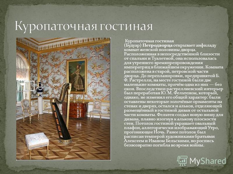 Куропаточная гостиная (Будуар) Петродворца открывает анфиладу комнат женской половины дворца. Расположенная в непосредственной близости от спальни и Туалетной, она использовалась для утреннего времяпрепровождения императриц в ближайшем окружении. Ком