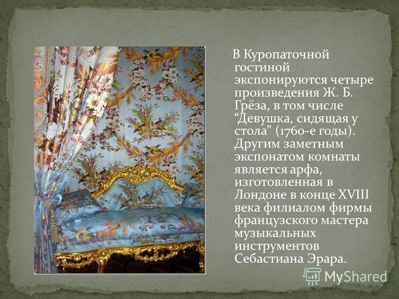 В Куропаточной гостиной экспонируются четыре произведения Ж. Б. Грёза, в том числе Девушка, сидящая у стола (1760-е годы). Другим заметным экспонатом комнаты является арфа, изготовленная в Лондоне в конце XVIII века филиалом фирмы французского мастер