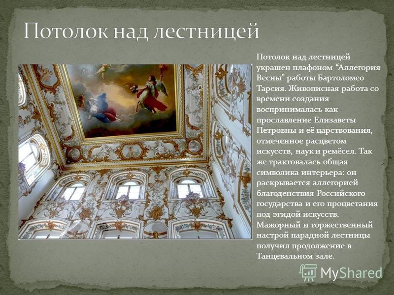 Потолок над лестницей украшен плафоном Аллегория Весны работы Бартоломео Тарсия. Живописная работа со времени создания воспринималась как прославление Елизаветы Петровны и её царствования, отмеченное расцветом искусств, наук и ремёсел. Так же трактов
