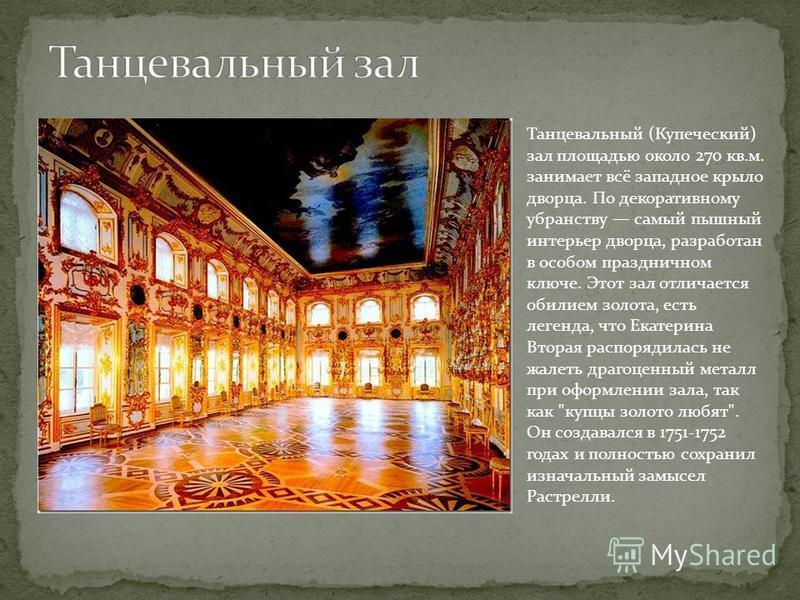 Танцевальный (Купеческий) зал площадью около 270 кв.м. занимает всё западное крыло дворца. По декоративному убранству самый пышный интерьер дворца, разработан в особом праздничном ключе. Этот зал отличается обилием золота, есть легенда, что Екатерина