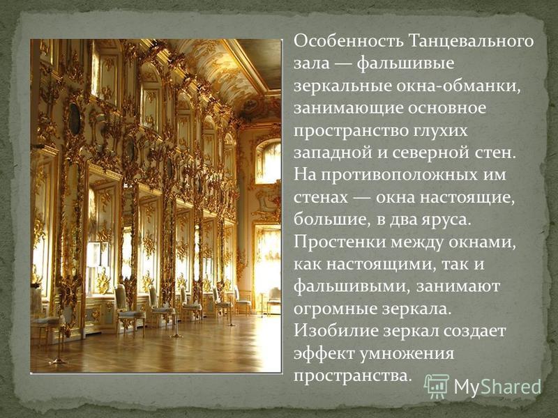 Особенность Танцевального зала фальшивые зеркальные окна-обманки, занимающие основное пространство глухих западной и северной стен. На противоположных им стенах окна настоящие, большие, в два яруса. Простенки между окнами, как настоящими, так и фальш