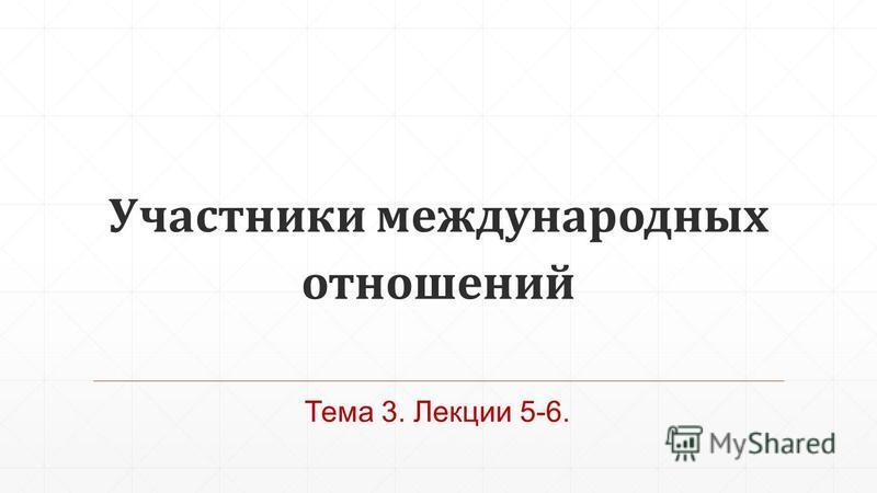 Участники международных отношений Тема 3. Лекции 5-6.