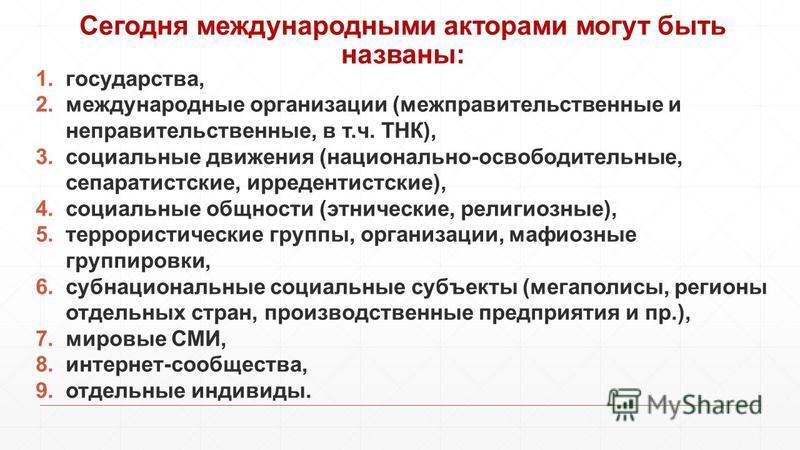 Сегодня международными акторами могут быть названы: 1.государства, 2. международные организации (межправительственные и неправительственные, в т.ч. ТНК), 3. социальные движения (национально-освободительные, сепаратистские, ирредентистские), 4. социал