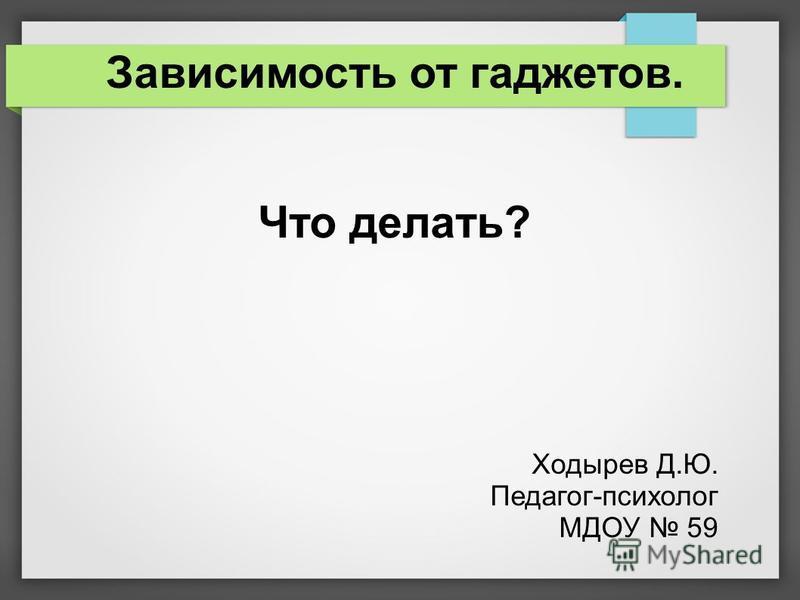 Зависимость от гаджетов. Что делать? Ходырев Д.Ю. Педагог-психолог МДОУ 59