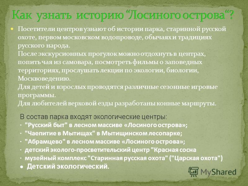 Посетители центров узнают об истории парка, старинной русской охоте, первом московском водопроводе, обычаях и традициях русского народа. После экскурсионных прогулок можно отдохнуть в центрах, попить чая из самовара, посмотреть фильмы о заповедных те