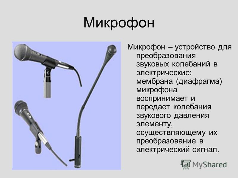 Микрофон Микрофон – устройство для преобразования звуковых колебаний в электрические: мембрана (диафрагма) микрофона воспринимает и передает колебания звукового давления элементу, осуществляющему их преобразование в электрический сигнал.