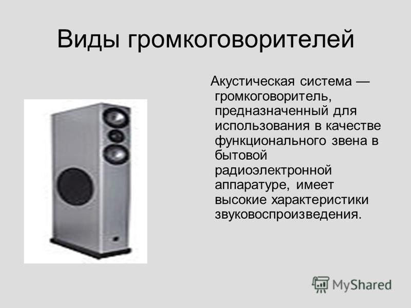 Виды громкоговорителей Акустическая система громкоговоритель, предназначенный для использования в качестве функционального звена в бытовой радиоэлектронной аппаратуре, имеет высокие характеристики звуковоспроизведения.