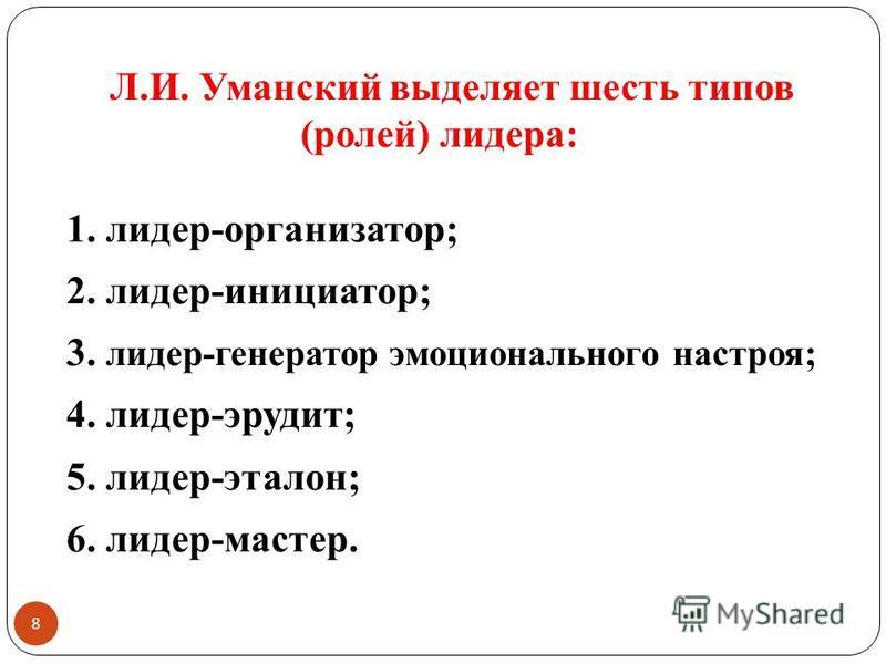 8 Л.И. Уманский выделяет шесть типов (ролей) лидера: 1. лидер-организатор; 2. лидер-инициатор; 3. лидер-генератор эмоционального настроя; 4. лидер-эрудит; 5. лидер-эталон; 6. лидер-мастер.