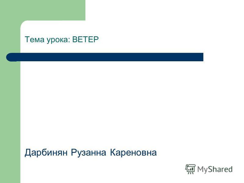Тема урока: ВЕТЕР Дарбинян Рузанна Кареновна