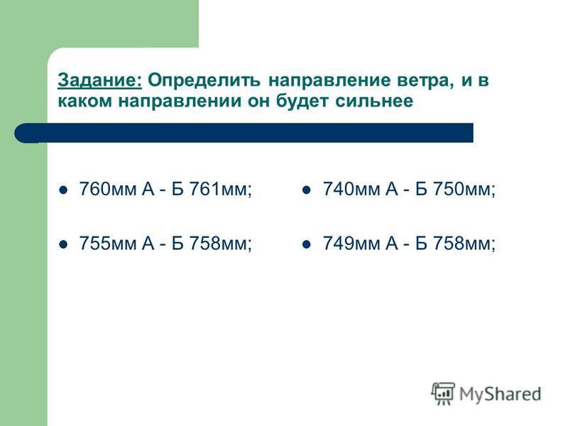 Задание: Определить направление ветра, и в каком направлении он будет сильнее 760 мм А - Б 761 мм; 755 мм А - Б 758 мм; 740 мм А - Б 750 мм; 749 мм А - Б 758 мм;
