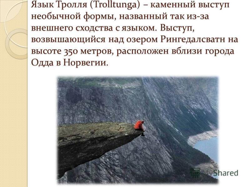 Язык Тролля (Trolltunga) – каменный выступ необычной формы, названный так из-за внешнего сходства с языком. Выступ, возвышающийся над озером Рингедалсватн на высоте 350 метров, расположен вблизи города Одда в Норвегии.