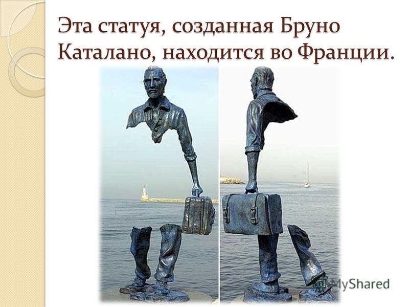 Эта статуя, созданная Бруно Каталано, находится во Франции.