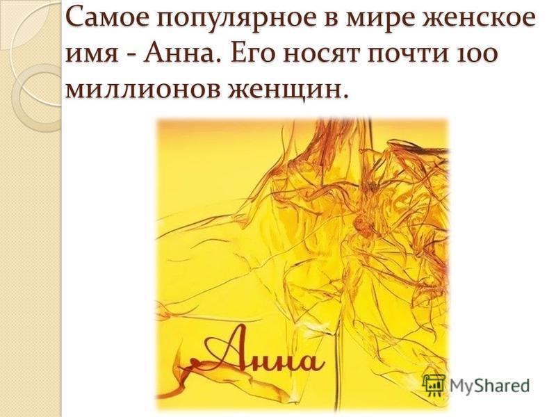 Самое популярное в мире женское имя - Анна. Его носят почти 100 миллионов женщин.