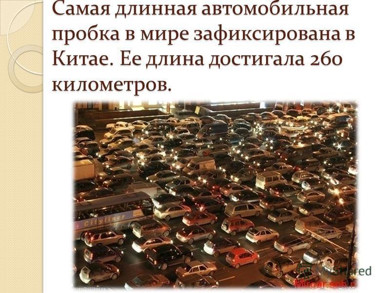 Самая длинная автомобильная пробка в мире зафиксирована в Китае. Ее длина достигала 260 километров.