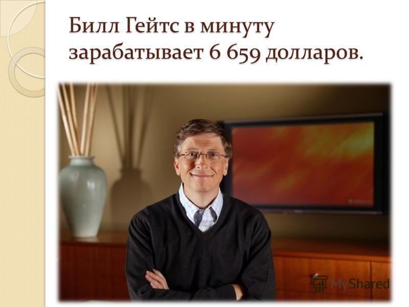 Билл Гейтс в минуту зарабатывает 6 659 долларов.