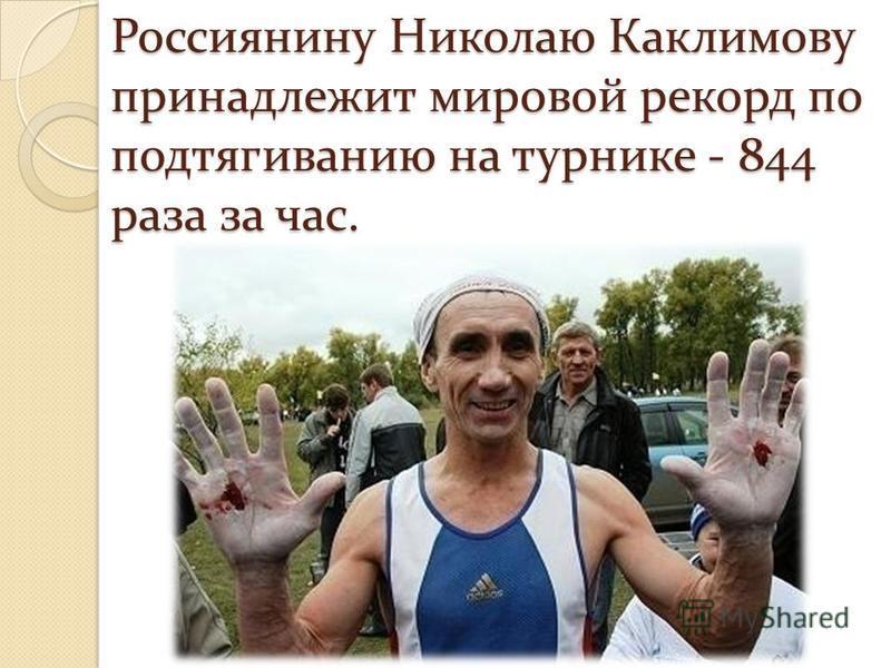 Россиянину Николаю Каклимову принадлежит мировой рекорд по подтягиванию на турнике - 844 раза за час.