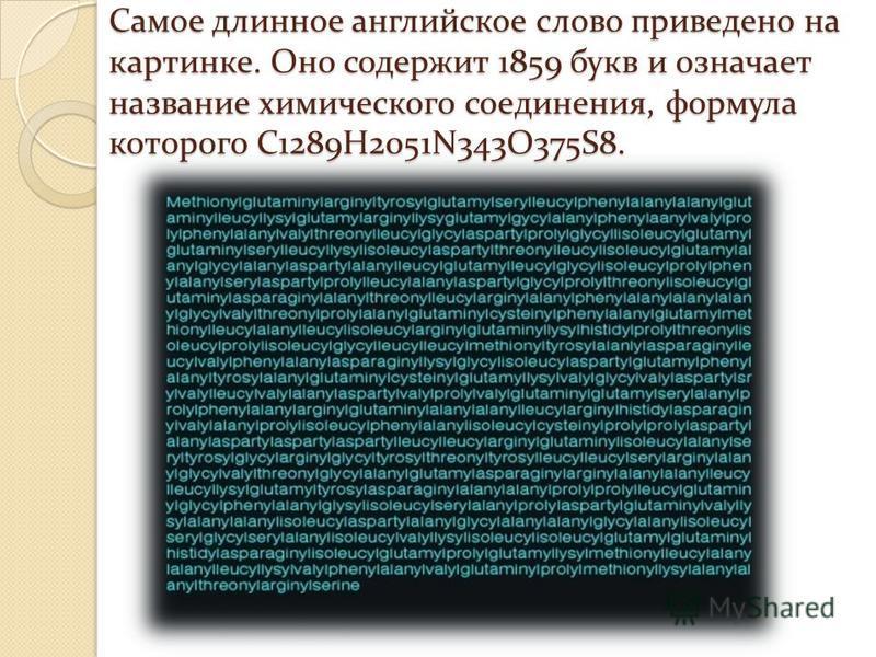 Самое длинное английское слово приведено на картинке. Оно содержит 1859 букв и означает название химического соединения, формула которого C1289H2051N343O375S8.