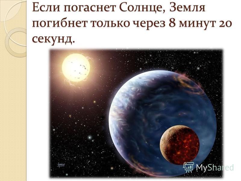 Если погаснет Солнце, Земля погибнет только через 8 минут 20 секунд.