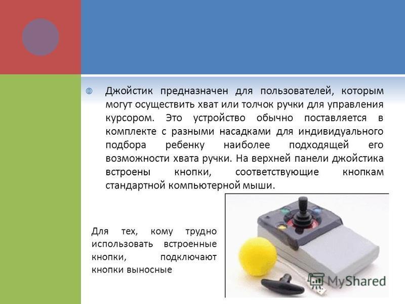 Джойстик предназначен для пользователей, которым могут осуществить хват или толчок ручки для управления курсором. Это устройство обычно поставляется в комплекте с разными насадками для индивидуального подбора ребенку наиболее подходящей его возможнос
