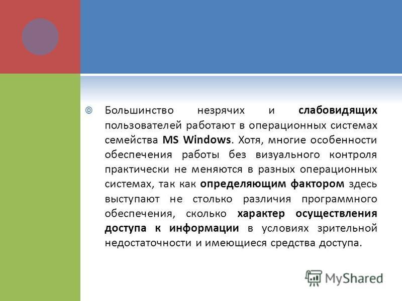 Большинство незрячих и слабовидящих пользователей работают в операционных системах семейства МS Windows. Хотя, многие особенности обеспечения работы без визуального контроля практически не меняются в разных операционных системах, так как определяющим