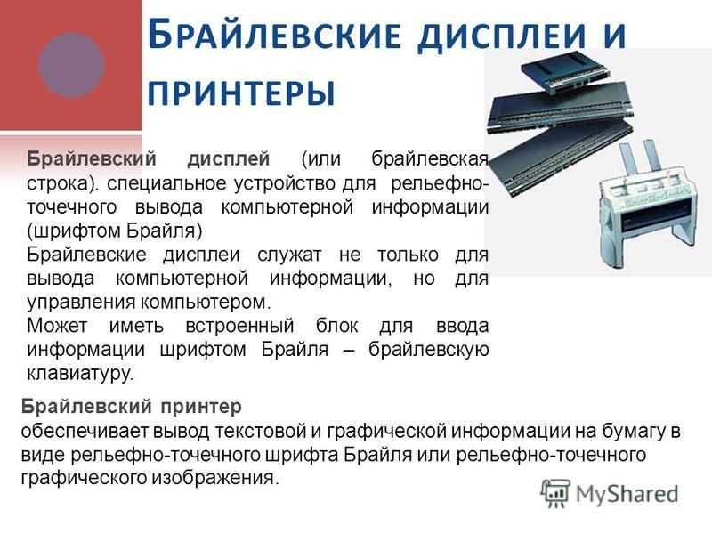 Б РАЙЛЕВСКИЕ ДИСПЛЕИ И ПРИНТЕРЫ Брайлевский принтер обеспечивает вывод текстовой и графической информации на бумагу в виде рельефно-точечного шрифта Брайля или рельефно-точечного графического изображения. Брайлевский дисплей (или брайлевская строка).