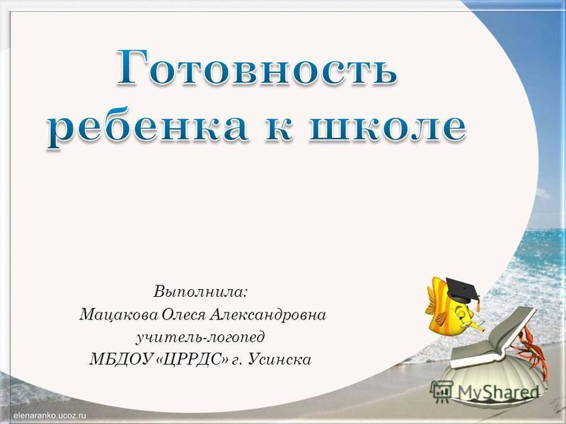 Выполнила: Мацакова Олеся Александровна учитель-логопед МБДОУ «ЦРРДС» г. Усинска