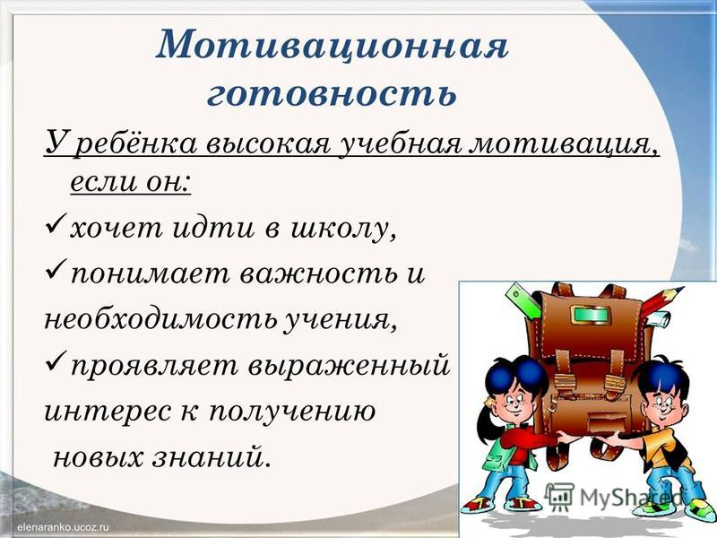 Мотивационная готовность У ребёнка высокая учебная мотивация, если он: хочет идти в школу, понимает важность и необходимость учения, проявляет выраженный интерес к получению новых знаний.