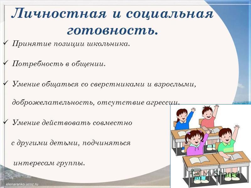 Личностная и социальная готовность. Принятие позиции школьника. Потребность в общении. Умение общаться со сверстниками и взрослыми, доброжелательность, отсутствие агрессии. Умение действовать совместно с другими детьми, подчиняться интересам группы.