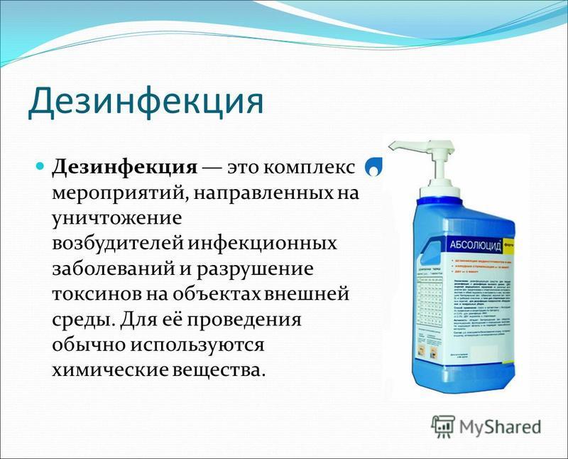 Дезинфекция Дезинфекция это комплекс мероприятий, направленных на уничтожение возбудителей инфекционных заболеваний и разрушение токсинов на объектах внешней среды. Для её проведения обычно используются химические вещества.