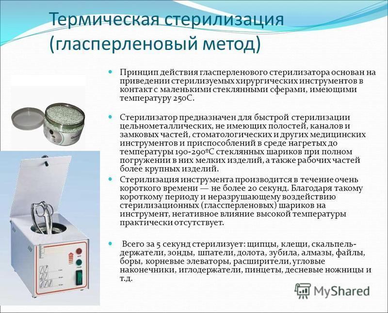 Термическая стерилизация (гласперленовый метод) Принцип действия гласперленового стерилизатора основан на приведении стерилизуемых хирургических инструментов в контакт с маленькими стеклянными сферами, имеющими температуру 250С. Стерилизатор предназн