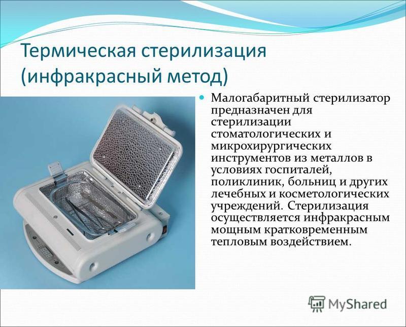 Термическая стерилизация (инфракрасный метод) Малогабаритный стерилизатор предназначен для стерилизации стоматологических и микрохирургических инструментов из металлов в условиях госпиталей, поликлиник, больниц и других лечебных и косметологических у