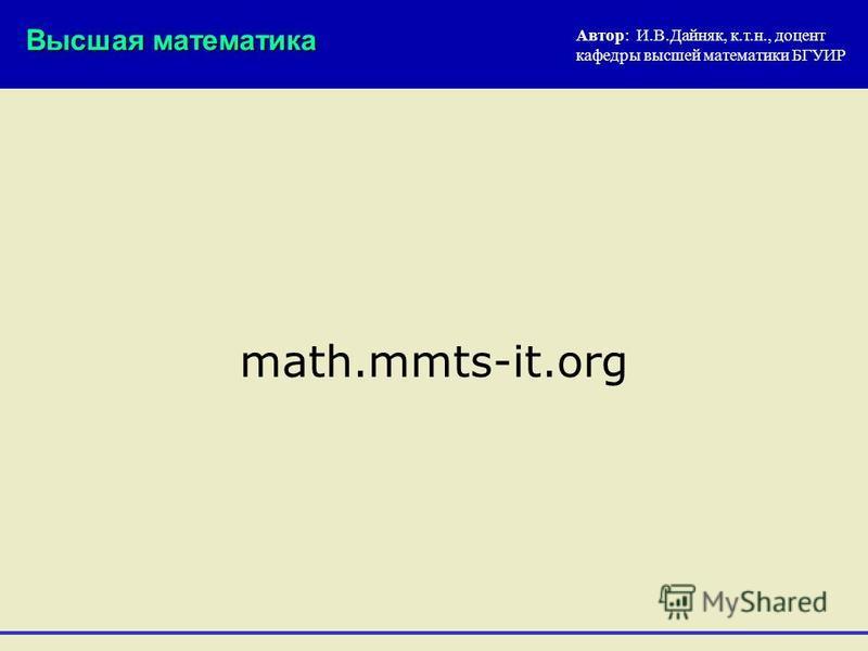 Высшая математика Автор: И.В.Дайняк, к.т.н., доцент кафедры высшей математики БГУИР math.mmts-it.org