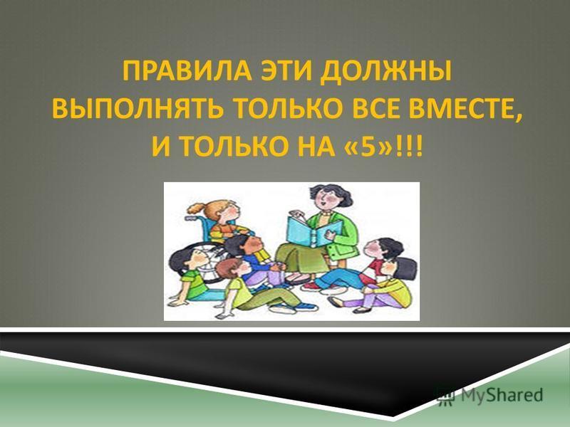 ПРАВИЛА ЭТИ ДОЛЖНЫ ВЫПОЛНЯТЬ ТОЛЬКО ВСЕ ВМЕСТЕ, И ТОЛЬКО НА «5»!!!
