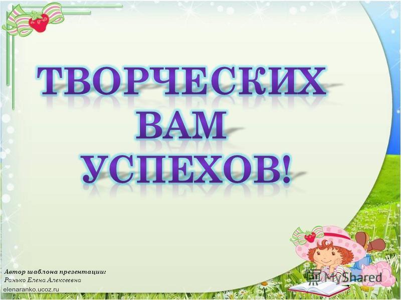 Автор шаблона презентации: Ранько Елена Алексеевна