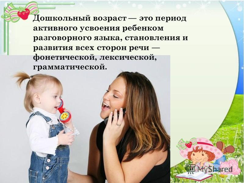 Дошкольный возраст это период активного усвоения ребенком разговорного языка, становления и развития всех сторон речи фонетической, лексической, грамматической.