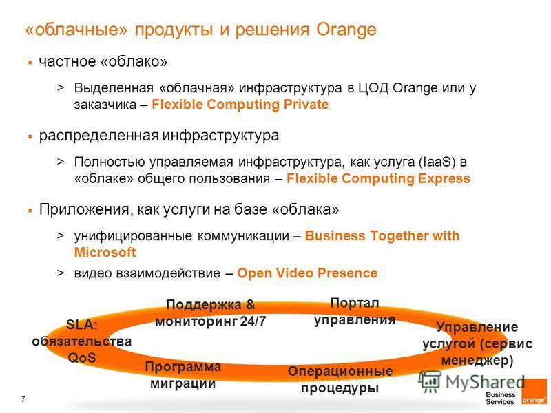 7 «облачные» продукты и решения Orange частное «облако» >Выделенная «облачная» инфраструктура в ЦОД Orange или у заказчика – Flexible Computing Private распределенная инфраструктура >Полностью управляемая инфраструктура, как услуга (IaaS) в «облаке»