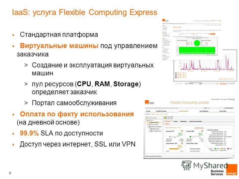 9 IaaS: услуга Flexible Computing Express Стандартная платформа Виртуальные машины под управлением заказчика >Создание и эксплуатация виртуальных машин >пул ресурсов (CPU, RAM, Storage) определяет заказчик >Портал самообслуживания Оплата по факту исп
