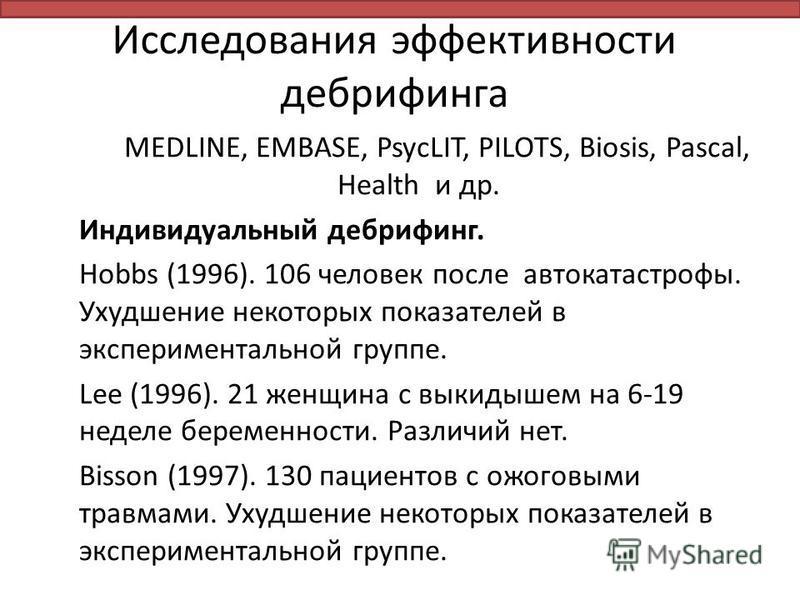 Исследования эффективности дебрифинга MEDLINE, EMBASE, PsycLIT, PILOTS, Biosis, Pascal, Health и др. Индивидуальный дебрифинг. Hobbs (1996). 106 человек после автокатастрофы. Ухудшение некоторых показателей в экспериментальной группе. Lee (1996). 21