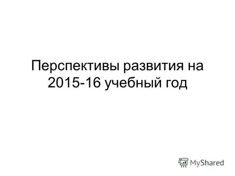 Перспективы развития на 2015-16 учебный год