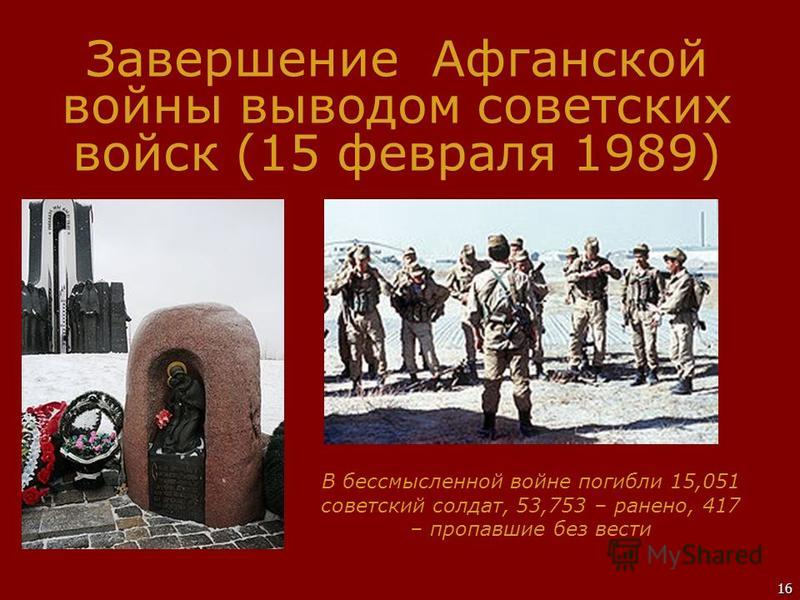 16 Завершение Афганской войны выводом советских войск (15 февраля 1989) В бессмысленной войне погибли 15,051 советский солдат, 53,753 – ранено, 417 – пропавшие без вести