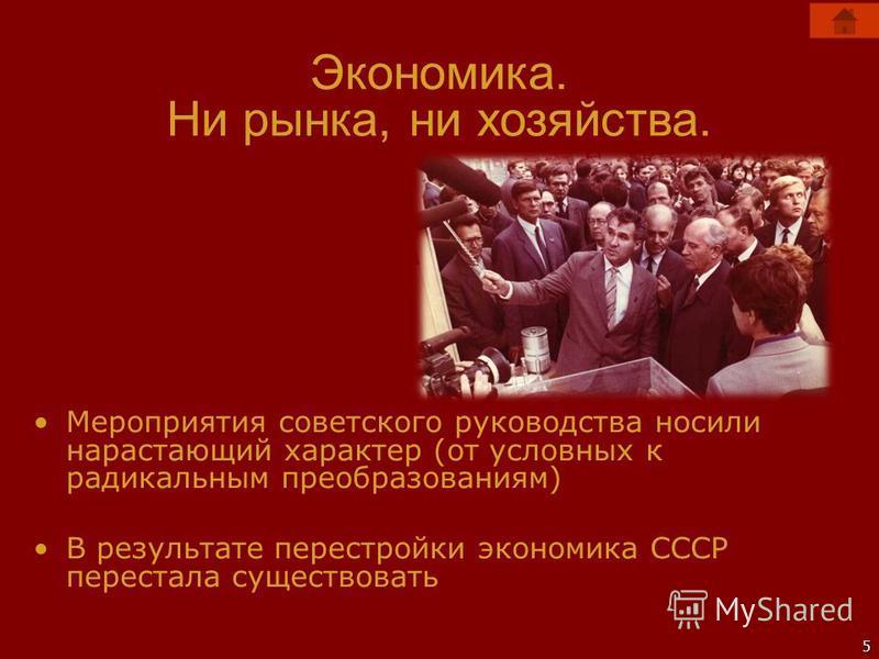 5 Экономика. Ни рынка, ни хозяйства. Мероприятия советского руководства носили нарастающий характер (от условных к радикальным преобразованиям) В результате перестройки экономика СССР перестала существовать