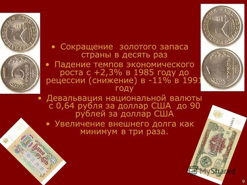9 Сокращение золотого запаса страны в десять раз Падение темпов экономического роста с +2,3% в 1985 году до рецессии (снижение) в -11% в 1991 году Девальвация национальной валюты с 0,64 рубля за доллар США до 90 рублей за доллар США Увеличение внешне
