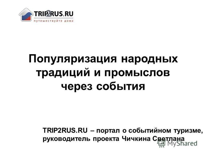TRIP2RUS.RU – портал о событийном туризме, руководитель проекта Чичкина Светлана Популяризация народных традиций и промыслов через события