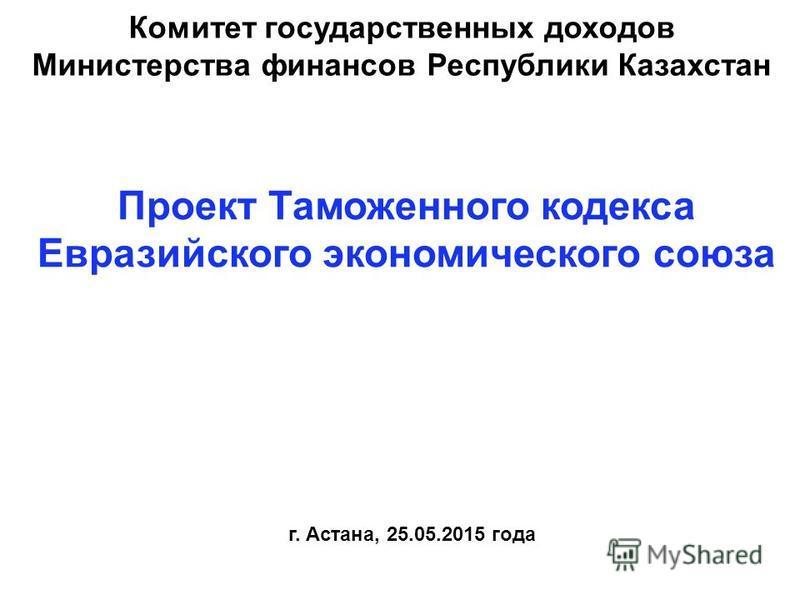 Проект Таможенного кодекса Евразийского экономического союза Комитет государственных доходов Министерства финансов Республики Казахстан г. Астана, 25.05.2015 года