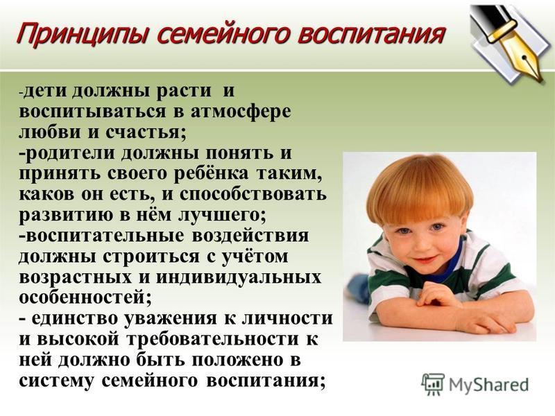 Принципы семейного воспитания Принципы семейного воспитания - дети должны расти и воспитываться в атмосфере любви и счастья; -родители должны понять и принять своего ребёнка таким, каков он есть, и способствовать развитию в нём лучшего; -воспитательн