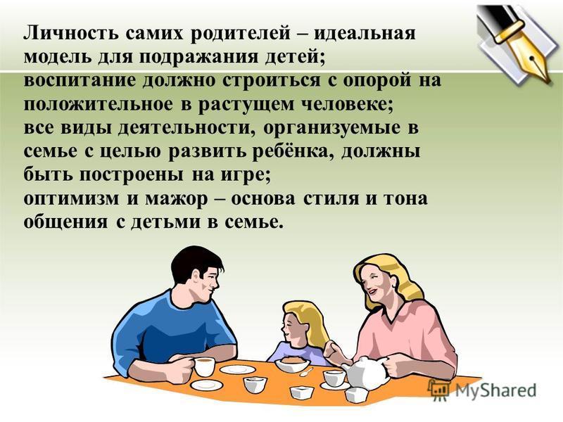 Личность самих родителей – идеальная модель для подражания детей; воспитание должно строиться с опорой на положительное в растущем человеке; все виды деятельности, организуемые в семье с целью развить ребёнка, должны быть построены на игре; оптимизм