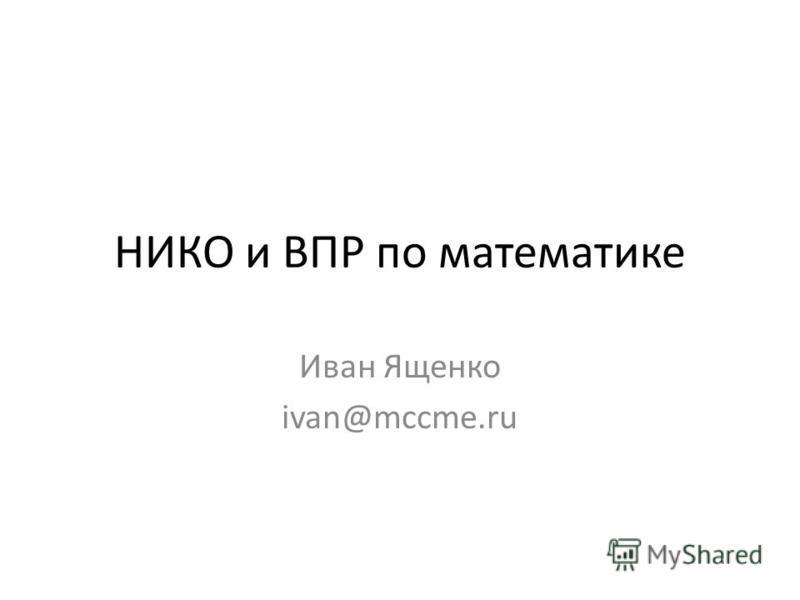 НИКО и ВПР по математике Иван Ященко ivan@mccme.ru