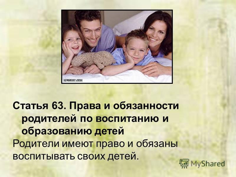 Статья 63. Права и обязанности родителей по воспитанию и образованию детей Родители имеют право и обязаны воспитывать своих детей.