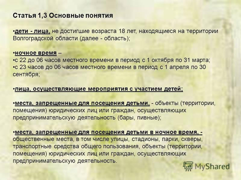 Статья 1,3 Основные понятия дети - лица, не достигшие возраста 18 лет, находящиеся на территории Волгоградской области (далее - область); ночное время – с 22 до 06 часов местного времени в период с 1 октября по 31 марта; с 23 часов до 06 часов местно