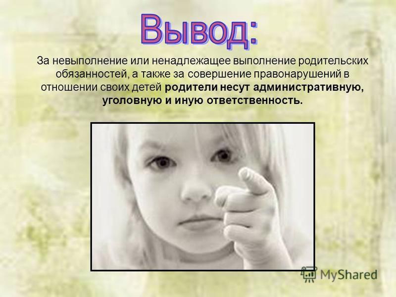 За невыполнение или ненадлежащее выполнение родительских обязанностей, а также за совершение правонарушений в отношении своих детей родители несут административную, уголовную и иную ответственность.